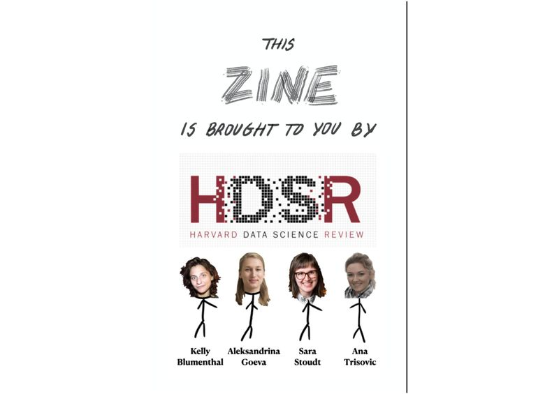 """Back Cover  The title text is: """"This zine is brought to you by HDSR (Harvard Data Science Review)"""" The word """"zine"""" is written larger and in block letters as on the front cover.  Below, there are four stick figures with the faces of the four authors of this zine: Kelly Blumenthal, Aleksandrina Goeva, Sara Stoudt, and Ana Trisovic."""